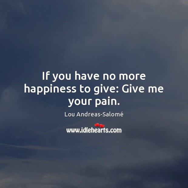 If you have no more happiness to give: Give me your pain. Lou Andreas-Salomé Picture Quote