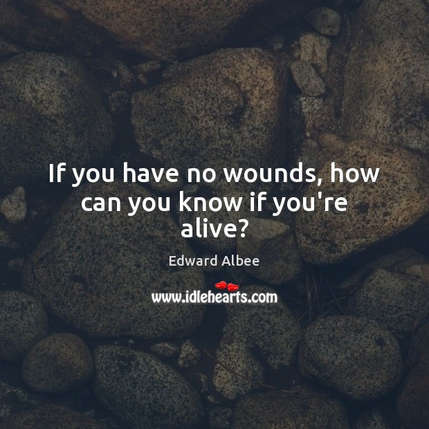 If you have no wounds, how can you know if you're alive? Edward Albee Picture Quote