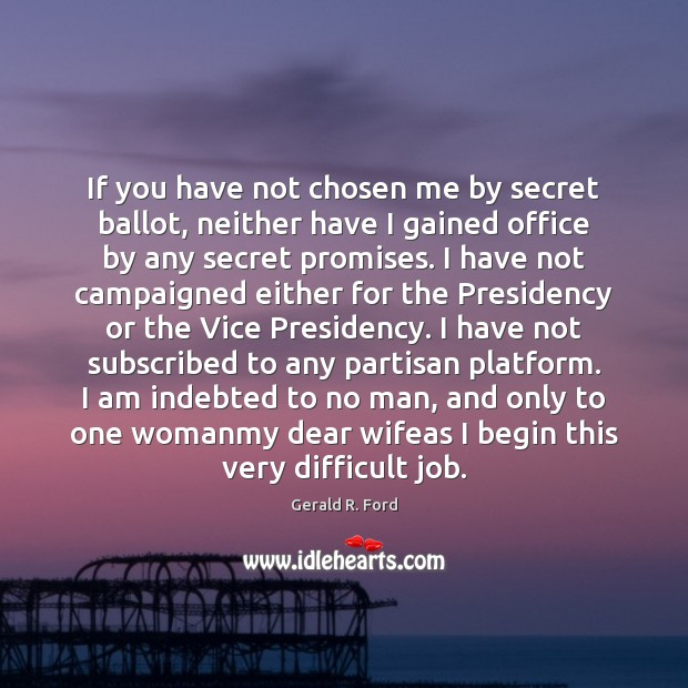 If you have not chosen me by secret ballot, neither have I Gerald R. Ford Picture Quote