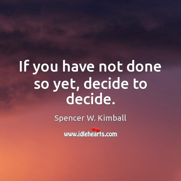 If you have not done so yet, decide to decide. Spencer W. Kimball Picture Quote