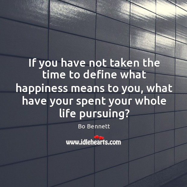 Image, If you have not taken the time to define what happiness means to you, what have your