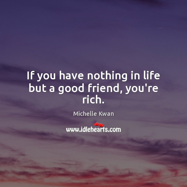 Image, If you have nothing in life but a good friend, you're rich.