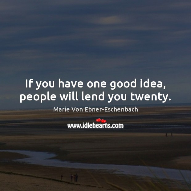 If you have one good idea, people will lend you twenty. Image