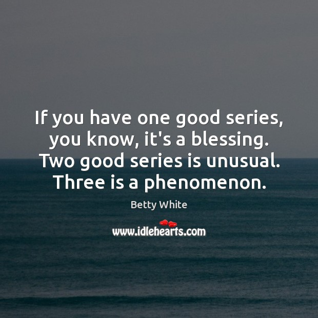If you have one good series, you know, it's a blessing. Two Betty White Picture Quote