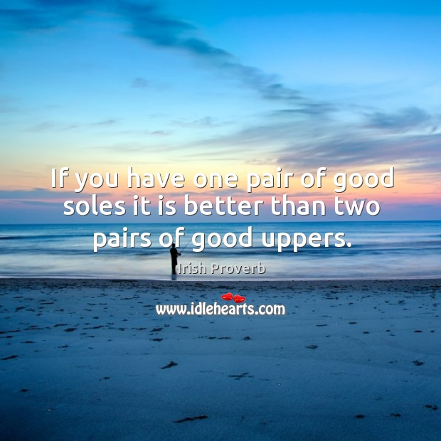 Image, If you have one pair of good soles it is better than two pairs of good uppers.