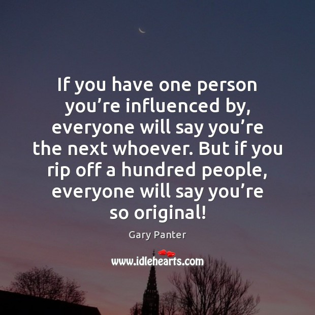 If you have one person you're influenced by, everyone will say Gary Panter Picture Quote