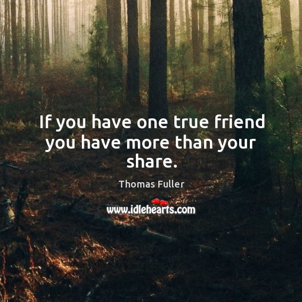 If you have one true friend you have more than your share. Thomas Fuller Picture Quote
