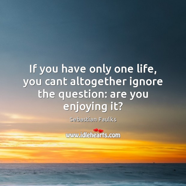 If you have only one life, you cant altogether ignore the question: are you enjoying it? Image