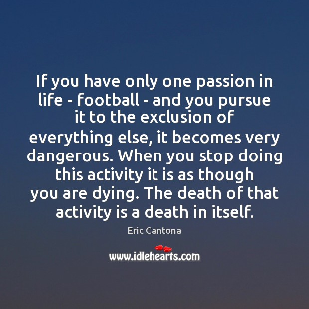 If you have only one passion in life – football – and Eric Cantona Picture Quote