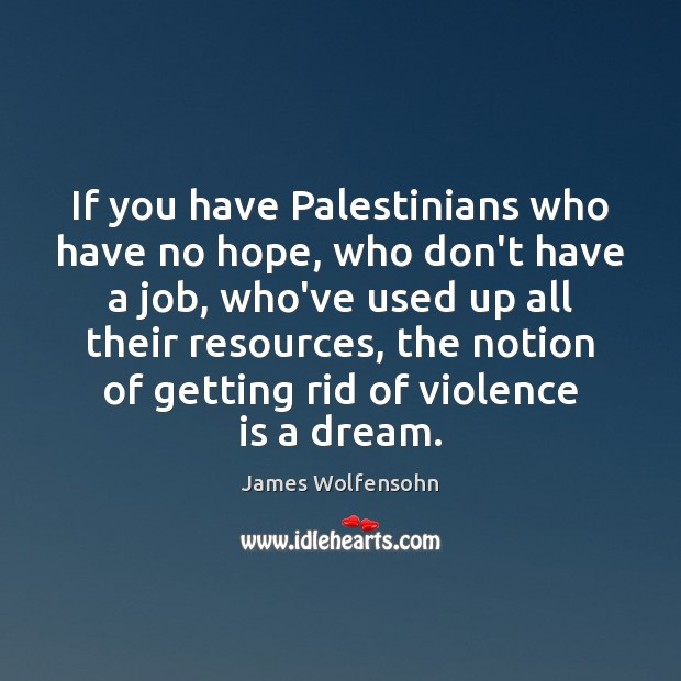 If you have Palestinians who have no hope, who don't have a Image