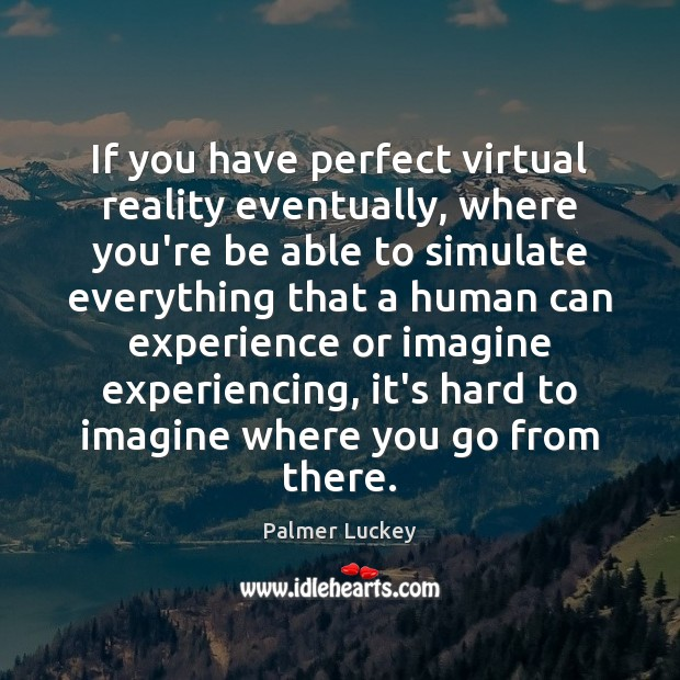 If you have perfect virtual reality eventually, where you're be able to Image