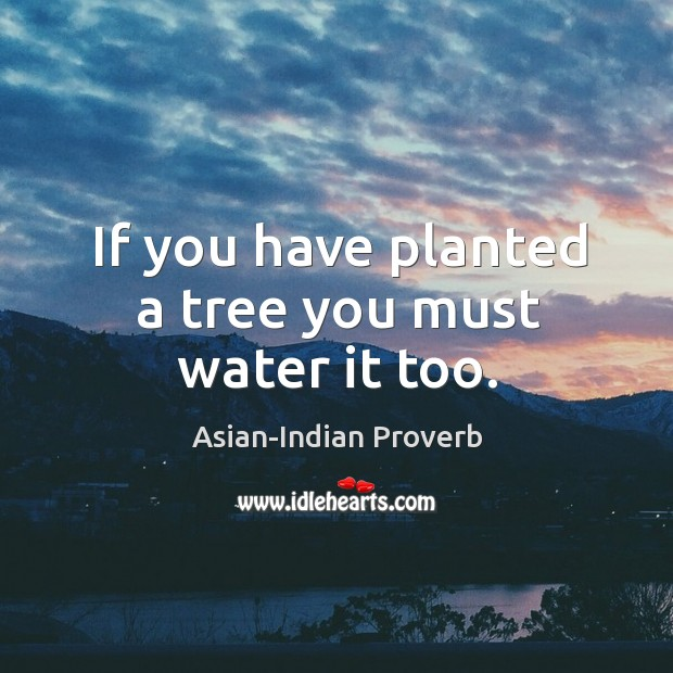 If you have planted a tree you must water it too. Asian-Indian Proverbs Image