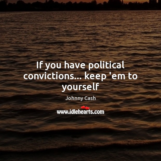 If you have political convictions… keep 'em to yourself Johnny Cash Picture Quote