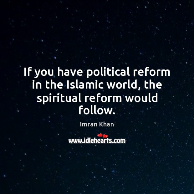 If you have political reform in the Islamic world, the spiritual reform would follow. Imran Khan Picture Quote