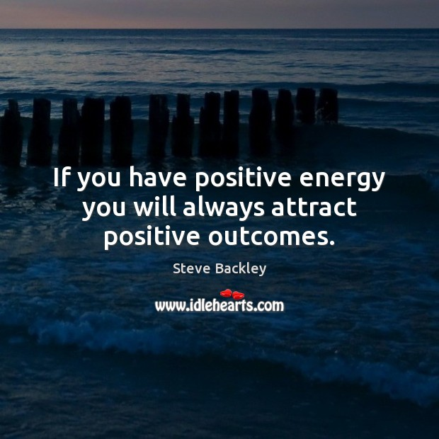 Steve Backley Picture Quote image saying: If you have positive energy you will always attract positive outcomes.