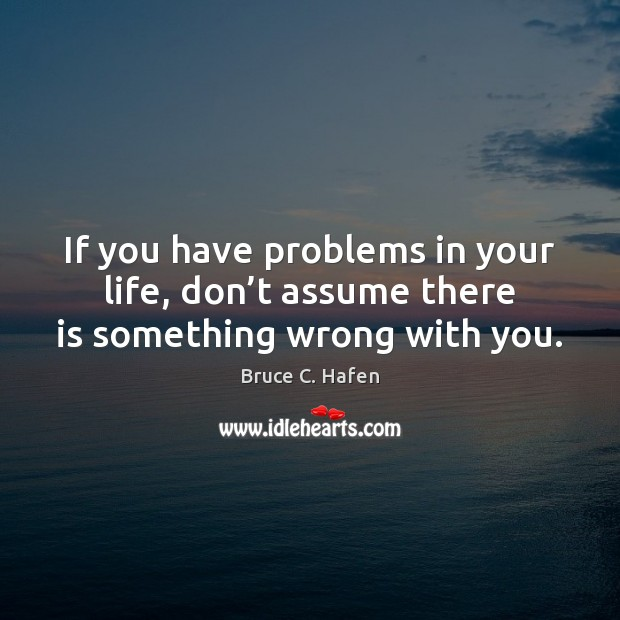 Image, If you have problems in your life, don't assume there is something wrong with you.