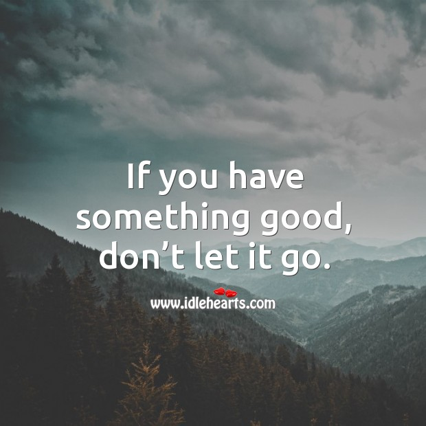 If you have something good, don't let it go. Image