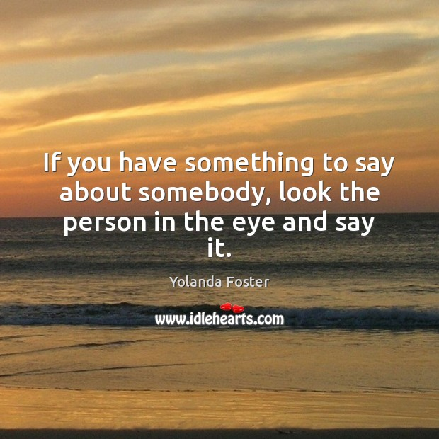 If you have something to say about somebody, look the person in the eye and say it. Image