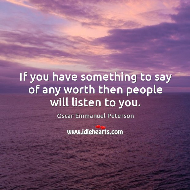 If you have something to say of any worth then people will listen to you. Image