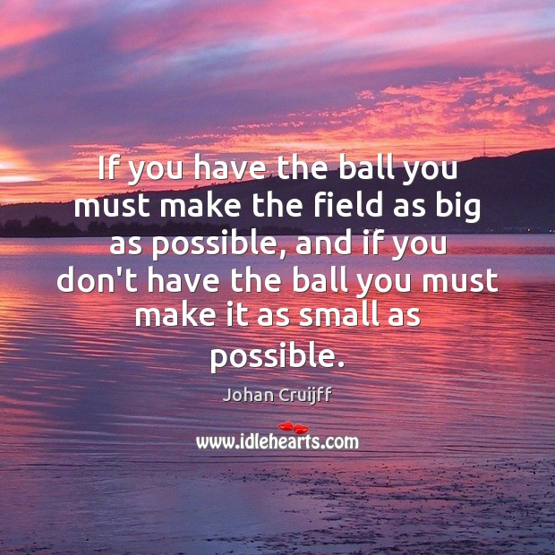 If you have the ball you must make the field as big Johan Cruijff Picture Quote