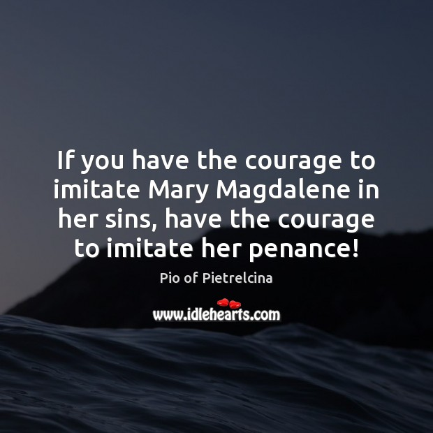 If you have the courage to imitate Mary Magdalene in her sins, Pio of Pietrelcina Picture Quote