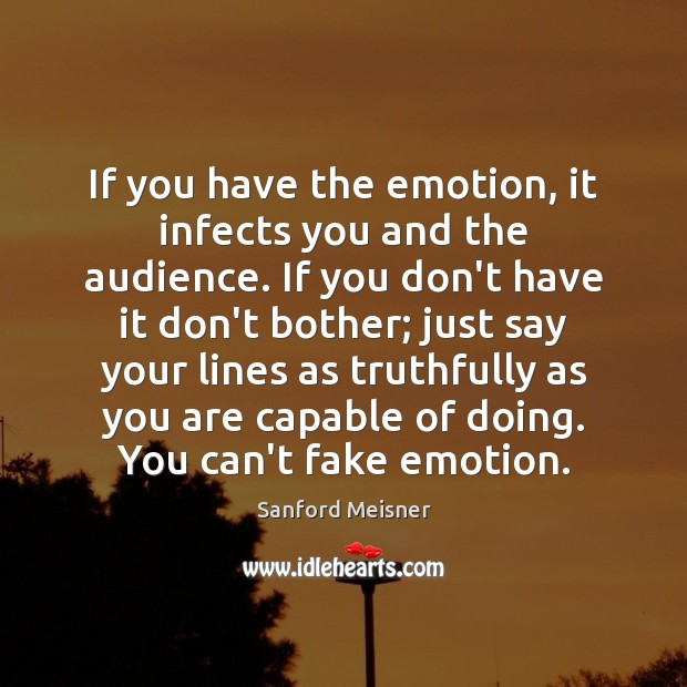 If you have the emotion, it infects you and the audience. If Image