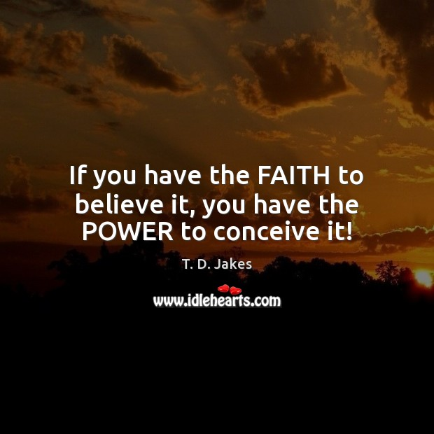 If you have the FAITH to believe it, you have the POWER to conceive it! Image