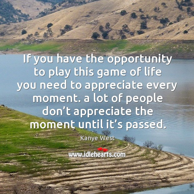 If you have the opportunity to play this game of life you need to appreciate every moment. Image