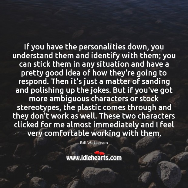 If you have the personalities down, you understand them and identify with Bill Watterson Picture Quote