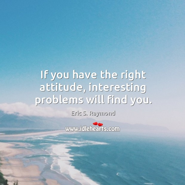 If you have the right attitude, interesting problems will find you. Eric S. Raymond Picture Quote