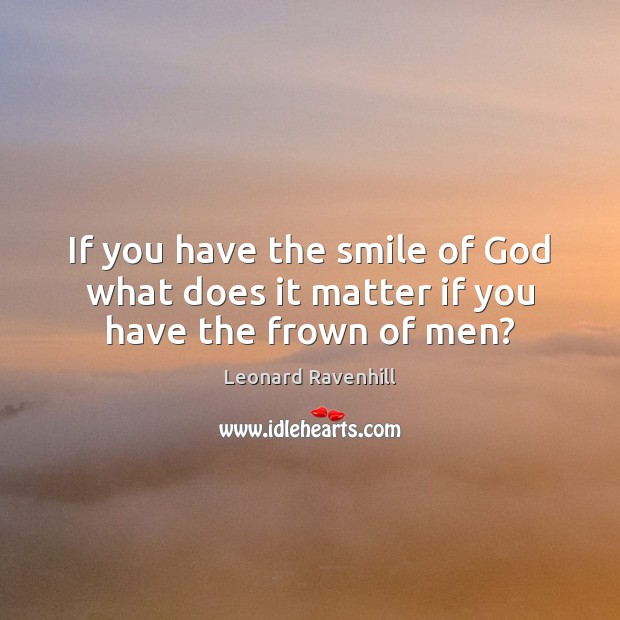 If you have the smile of God what does it matter if you have the frown of men? Leonard Ravenhill Picture Quote