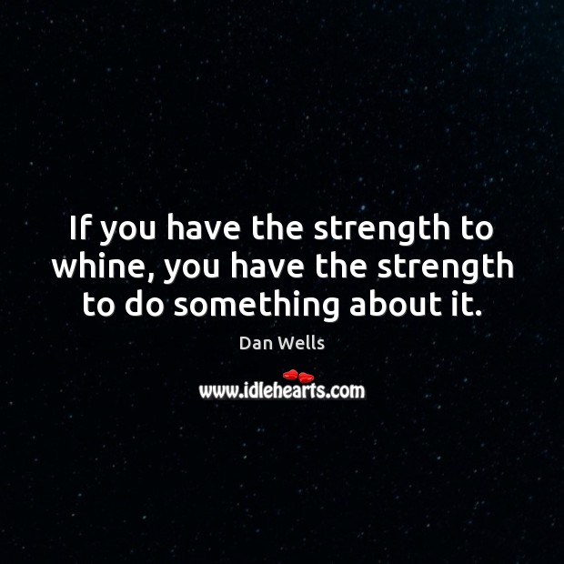 If you have the strength to whine, you have the strength to do something about it. Dan Wells Picture Quote