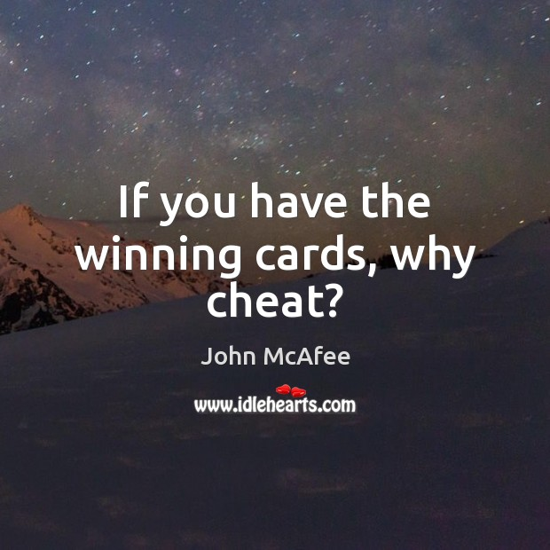If you have the winning cards, why cheat? John McAfee Picture Quote