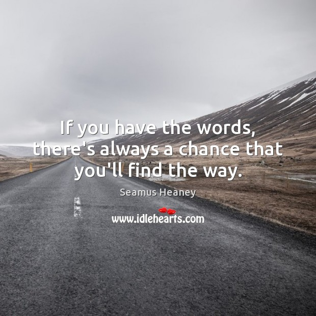 If you have the words, there's always a chance that you'll find the way. Image