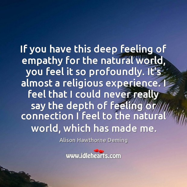 If you have this deep feeling of empathy for the natural world, Alison Hawthorne Deming Picture Quote