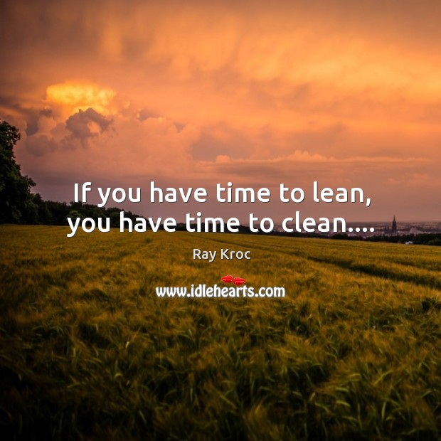 If you have time to lean, you have time to clean…. Ray Kroc Picture Quote