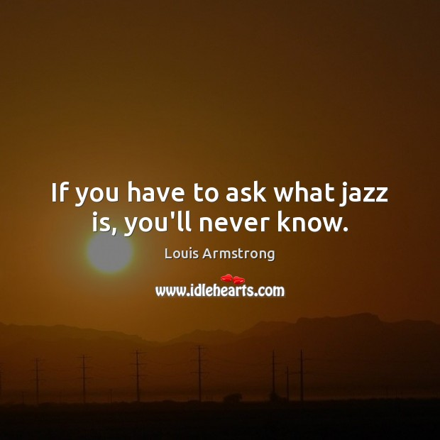 If you have to ask what jazz is, you'll never know. Image