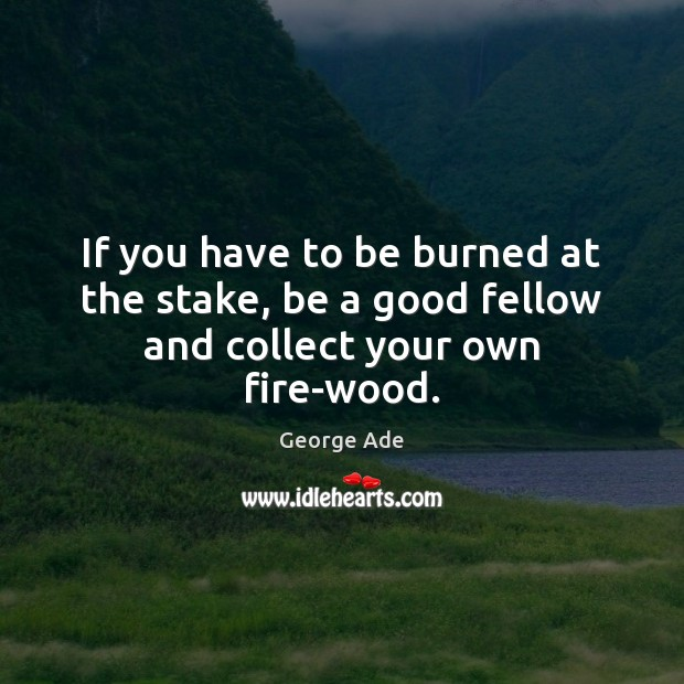 If you have to be burned at the stake, be a good fellow and collect your own fire-wood. Image
