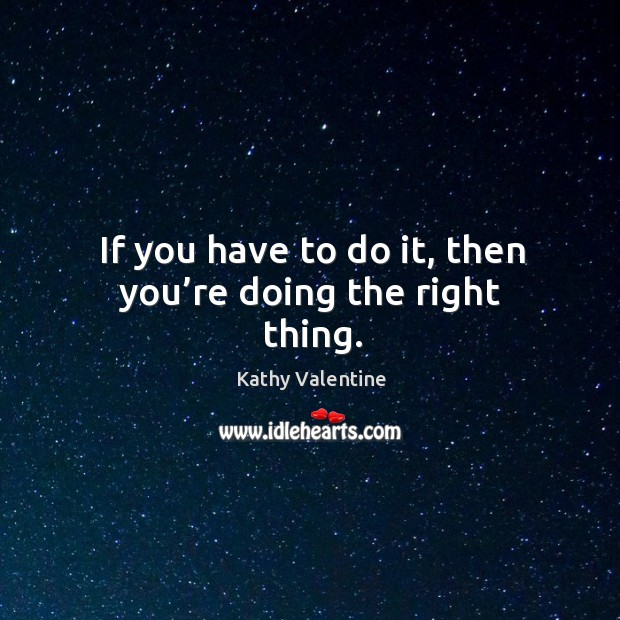 If you have to do it, then you're doing the right thing. Kathy Valentine Picture Quote