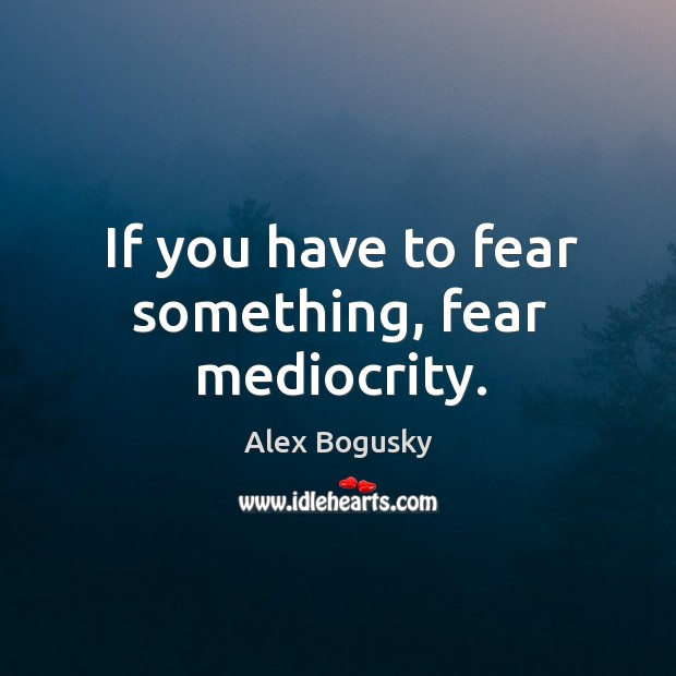If you have to fear something, fear mediocrity. Image