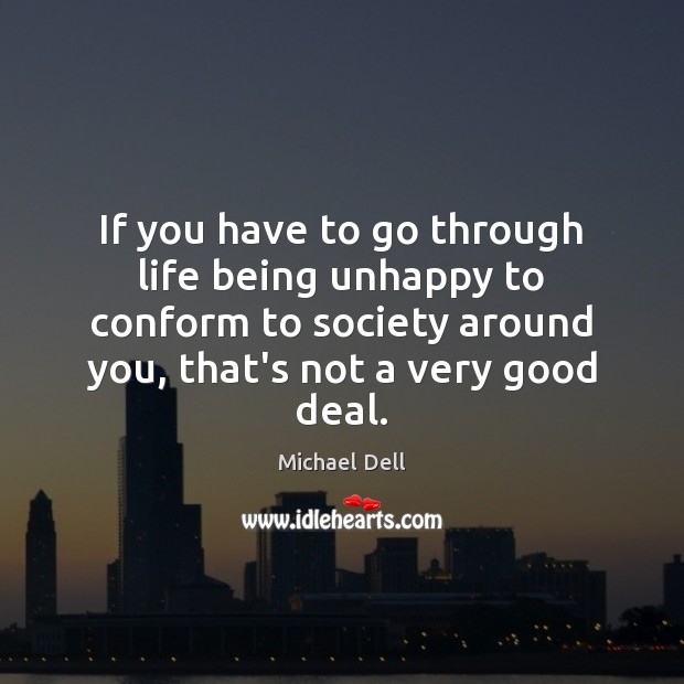 If you have to go through life being unhappy to conform to Michael Dell Picture Quote