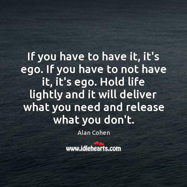 If you have to have it, it's ego. If you have to Image