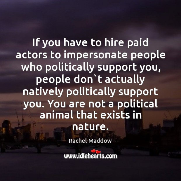 If you have to hire paid actors to impersonate people who politically Rachel Maddow Picture Quote