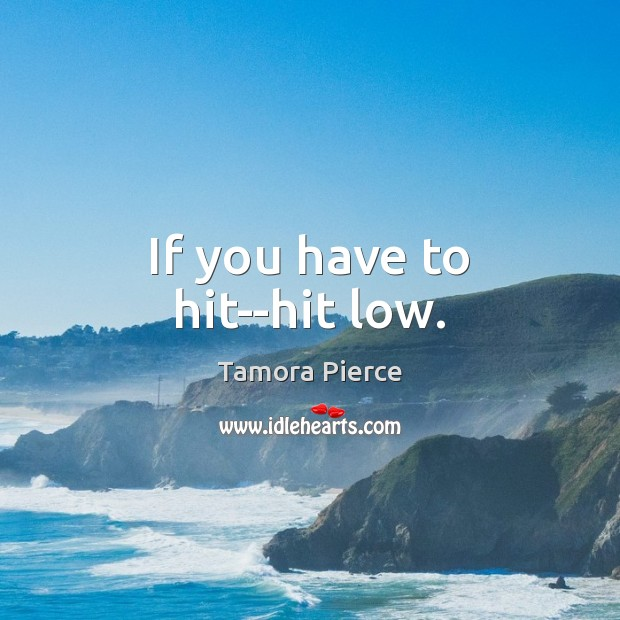 If you have to hit–hit low. Tamora Pierce Picture Quote