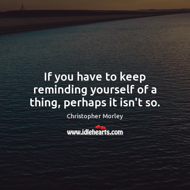 If you have to keep reminding yourself of a thing, perhaps it isn't so. Image
