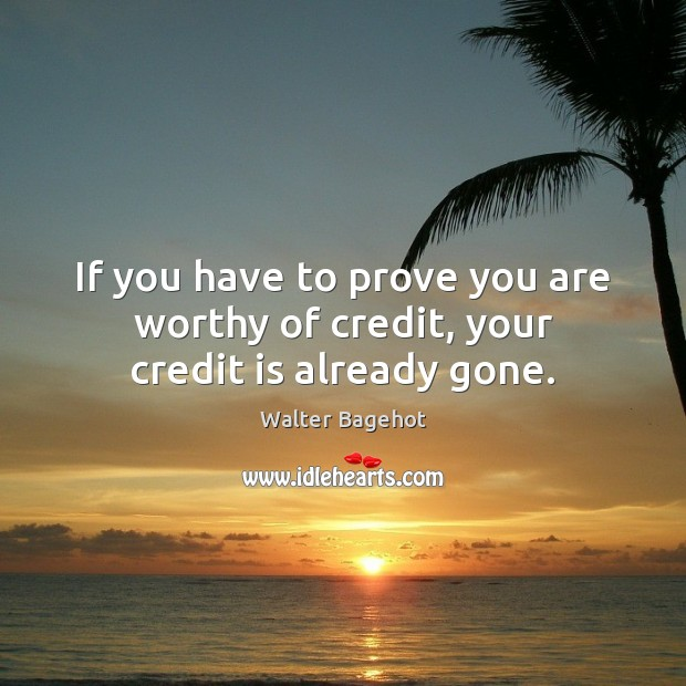 Image, If you have to prove you are worthy of credit, your credit is already gone.