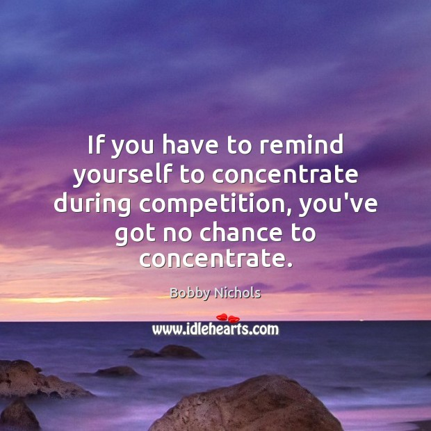 Image, If you have to remind yourself to concentrate during competition, you've got