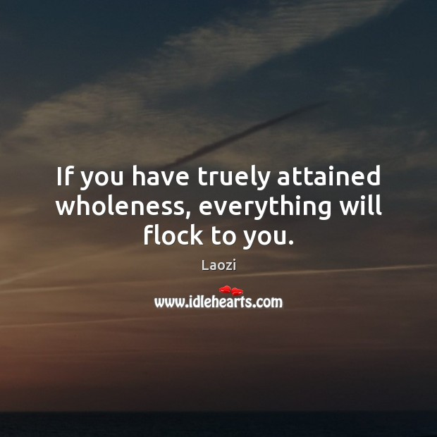 If you have truely attained wholeness, everything will flock to you. Image