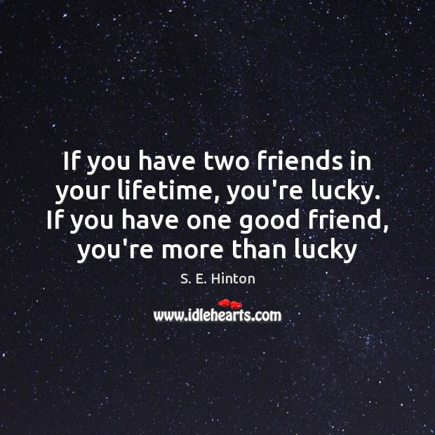 If you have two friends in your lifetime, you're lucky. If you Image