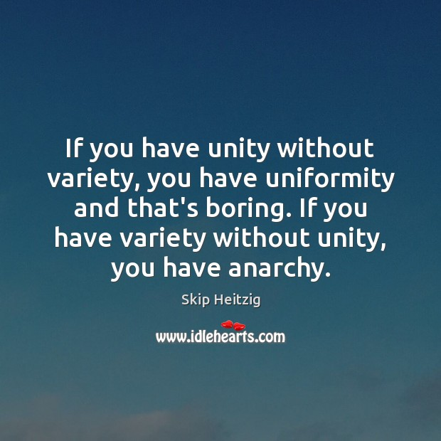 If you have unity without variety, you have uniformity and that's boring. Image